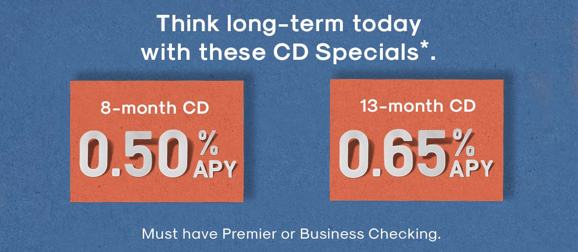 Ad - 8-month and 13-month CD Specials*. Must have Premier or Business Checking. See disclaimer for details.