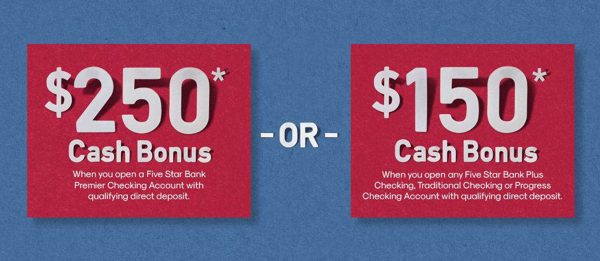 AD - $250* Cash Bonus when you open a Five Star Bank Premier Checking Account with a qualifying direct deposit. -or- $150* Cash Bonus when you open a Five Star Bank Plus Checking, Traditional Checking or Progress Checking Account with a qualifying direct deposit.